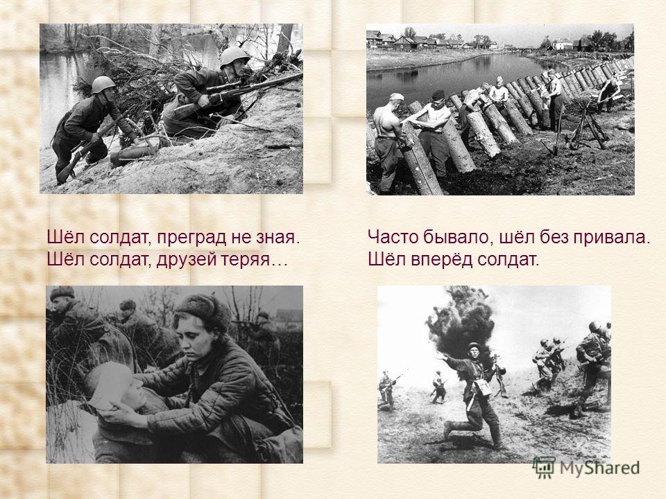 Шёл солдат, преград не зная. Шёл солдат, друзей теряя… Часто бывало, шёл без привала. Шёл вперёд солдат.