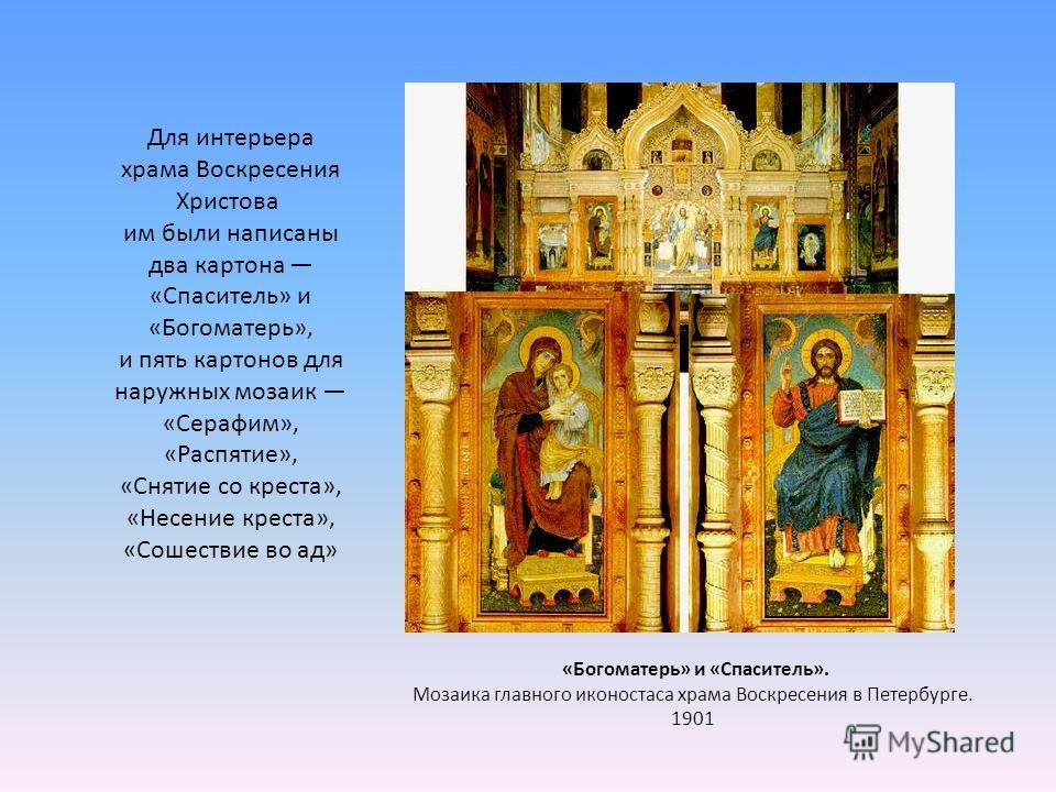 Для интерьера храма Воскресения Христова им были написаны два картона «Спаситель» и «Богоматерь», и пять картонов для наружных мозаик «Серафим», «Распятие», «Снятие со креста», «Несение креста», «Сошествие во ад» «Богоматерь» и «Спаситель». Мозаика г