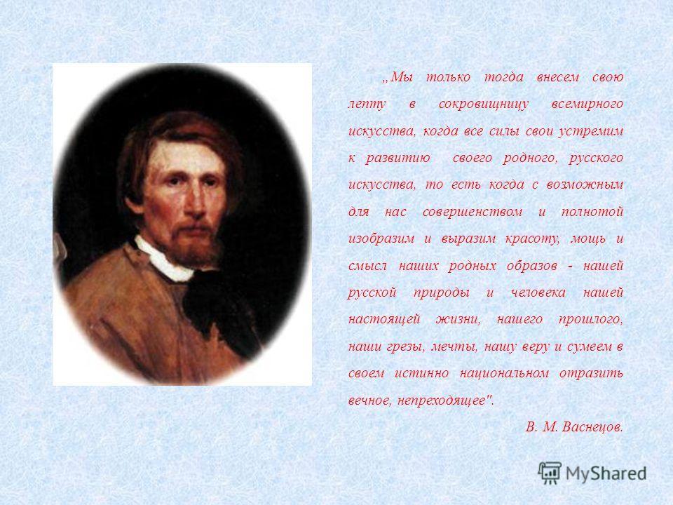 Мы только тогда внесем свою лепту в сокровищницу всемирного искусства, когда все силы свои устремим к развитию своего родного, русского искусства, то есть когда с возможным для нас совершенством и полнотой изобразим и выразим красоту, мощь и смысл на