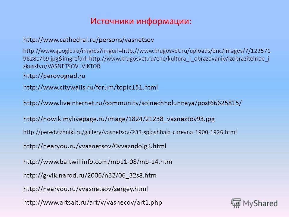 http://www.google.ru/imgres?imgurl=http://www.krugosvet.ru/uploads/enc/images/7/123571 9628c7b9.jpg&imgrefurl=http://www.krugosvet.ru/enc/kultura_i_obrazovanie/izobrazitelnoe_i skusstvo/VASNETSOV_VIKTOR http://perovograd.ru http://peredvizhniki.ru/ga