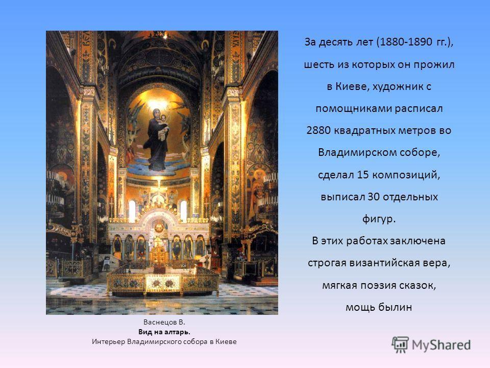 За десять лет (1880-1890 гг.), шесть из которых он прожил в Киеве, художник с помощниками расписал 2880 квадpaтных метров во Владимирском соборе, сделал 15 композиций, выписал 30 отдельных фигур. В этих работах заключена строгая византийская вера, мя