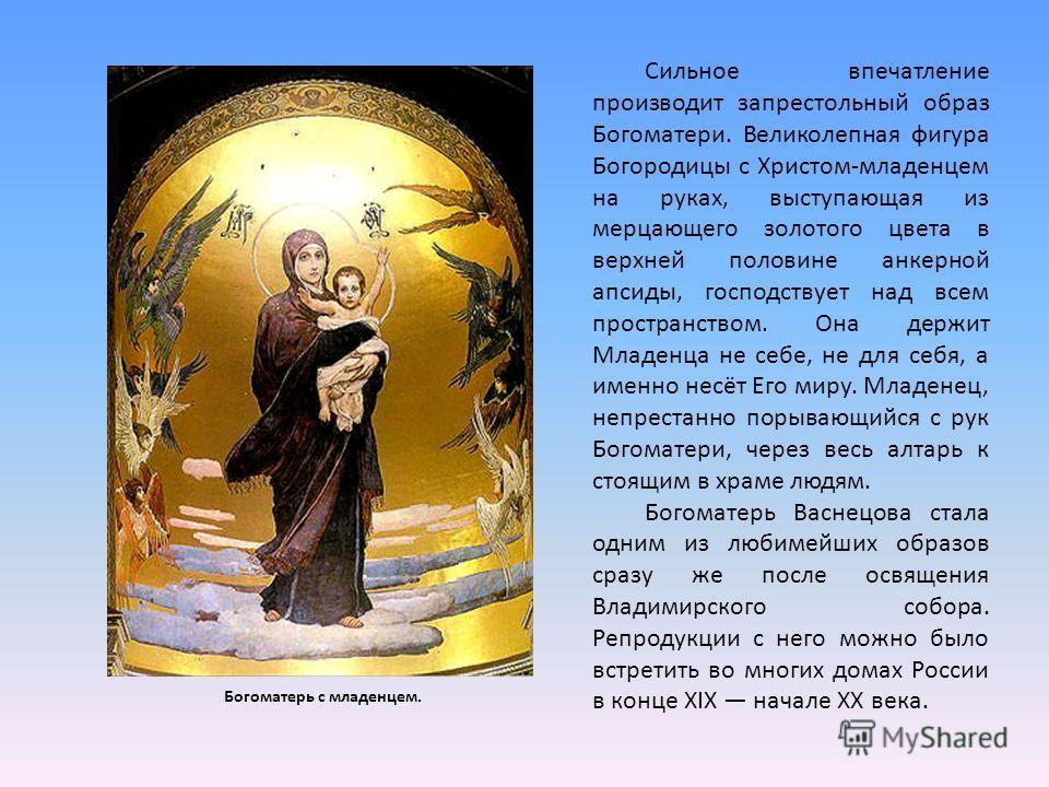 Сильное впечатление производит запрестольный образ Богоматери. Великолепная фигура Богородицы с Христом-младенцем на руках, выступающая из мерцающего золотого цвета в верхней половине анкерной апсиды, господствует над всем пространством. Она держит М