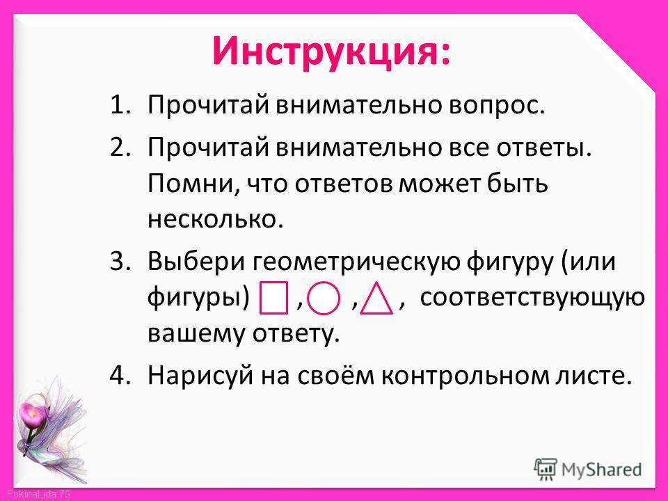 FokinaLida.75 Инструкция: 1. Прочитай внимательно вопрос. 2. Прочитай внимательно все ответы. Помни, что ответов может быть несколько. 3. Выбери геометрическую фигуру (или фигуры),,, соответствующую вашему ответу. 4. Нарисуй на своём контрольном лист