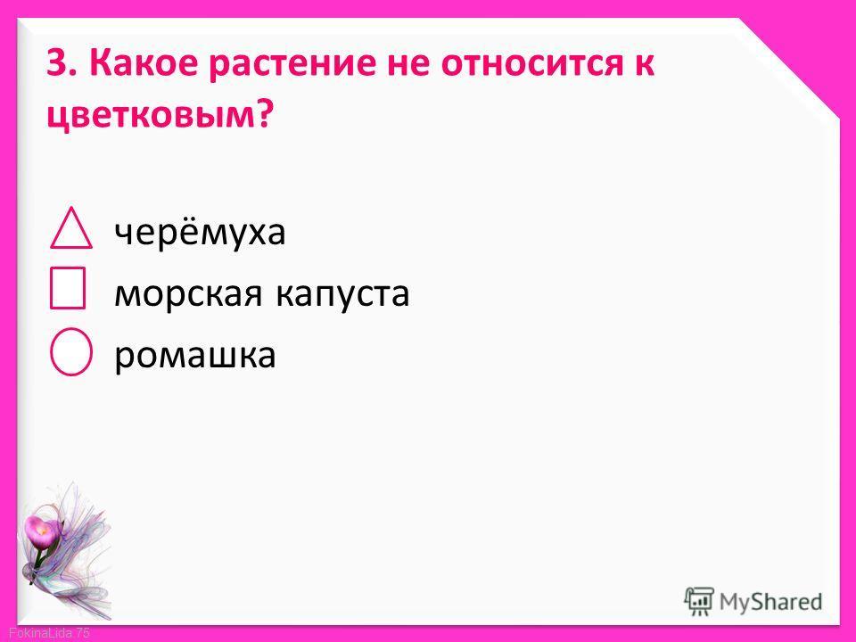 FokinaLida.75 3. Какое растение не относится к цветковым? черёмуха морская капуста ромашка