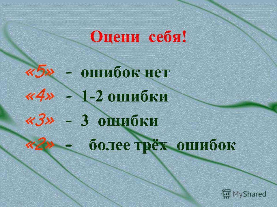 Оцени себя! «5» - ошибок нет «4» - 1-2 ошибки «3» - 3 ошибки «2» - более трёх ошибок
