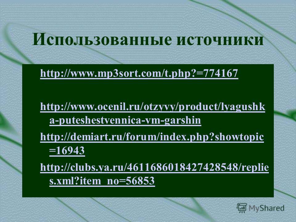 Использованные источники http://www.mp3sort.com/t.php?=774167 http://www.ocenil.ru/otzyvy/product/lyagushk a-puteshestvennica-vm-garshin http://demiart.ru/forum/index.php?showtopic =16943 http://clubs.ya.ru/4611686018427428548/replie s.xml?item_no=56