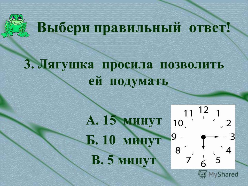 Выбери правильный ответ! 3. Лягушка просила позволить ей подумать А. 15 минут Б. 10 минут В. 5 минут