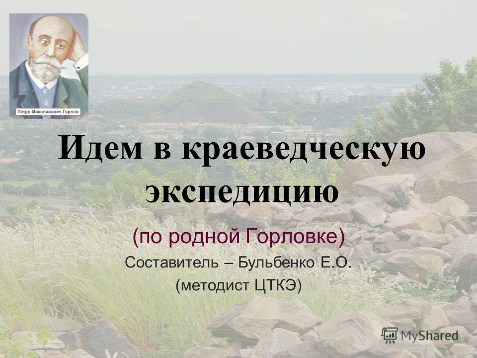 Идем в краеведческую экспедицию (по родной Горловке) Составитель – Бульбенко Е.О. (методист ЦТКЭ)