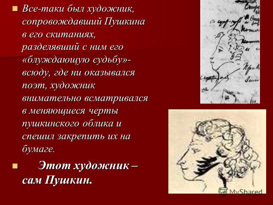 Все-таки был художник, сопровождавший Пушкина в его скитаниях, разделявший с ним его «блуждающую судьбу»- всюду, где ни оказывался поэт, художник внимательно всматривался в меняющиеся черты пушкинского облика и спешил закрепить их на бумаге. Все-таки