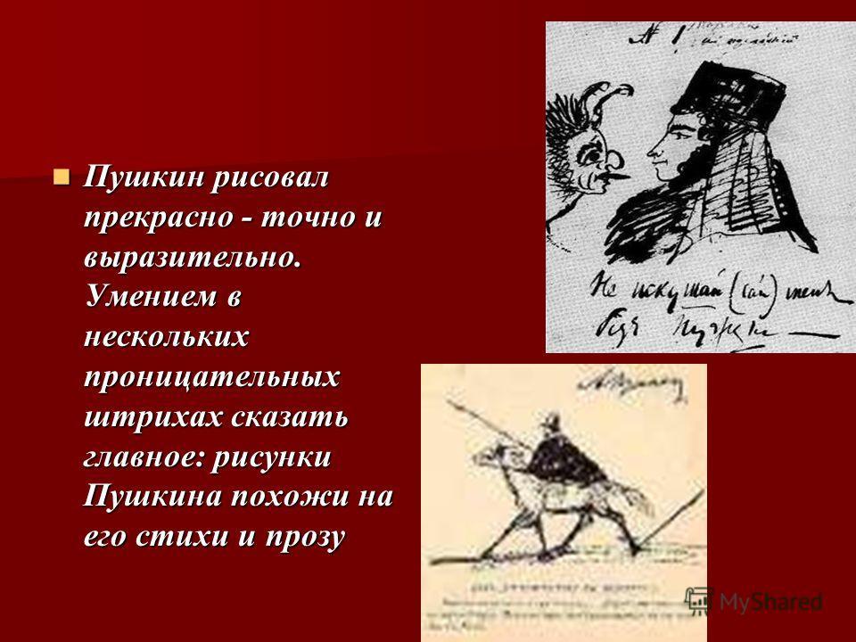 Пушкин рисовал прекрасно - точно и выразительно. Умением в нескольких проницательных штрихах сказать главное: рисунки Пушкина похожи на его стихи и прозу Пушкин рисовал прекрасно - точно и выразительно. Умением в нескольких проницательных штрихах ска