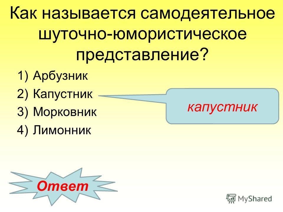 Как называется самодеятельное шуточно-юмористическое представление? 1)Арбузник 2)Капустник 3)Морковник 4)Лимонник Ответ капустник