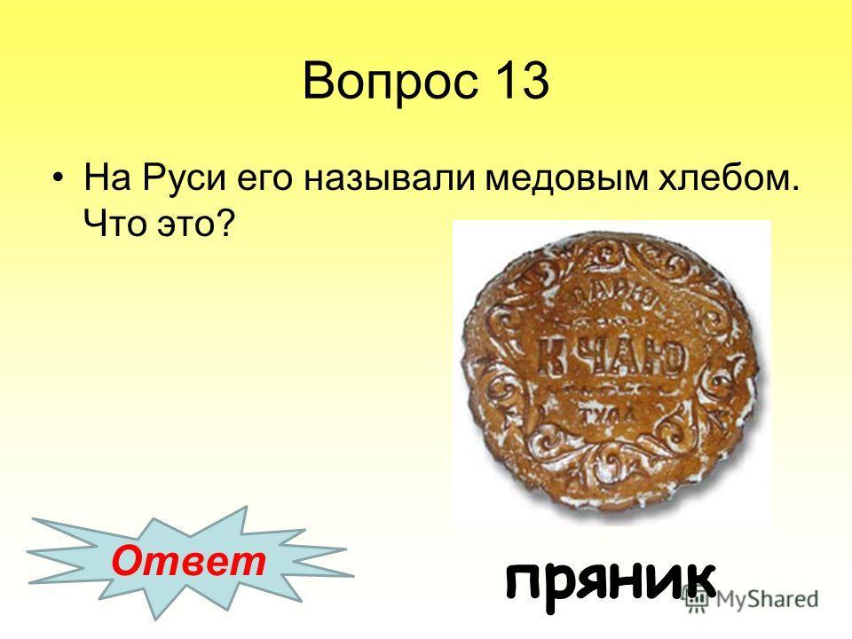 Вопрос 13 На Руси его называли медовым хлебом. Что это? Ответ пряник