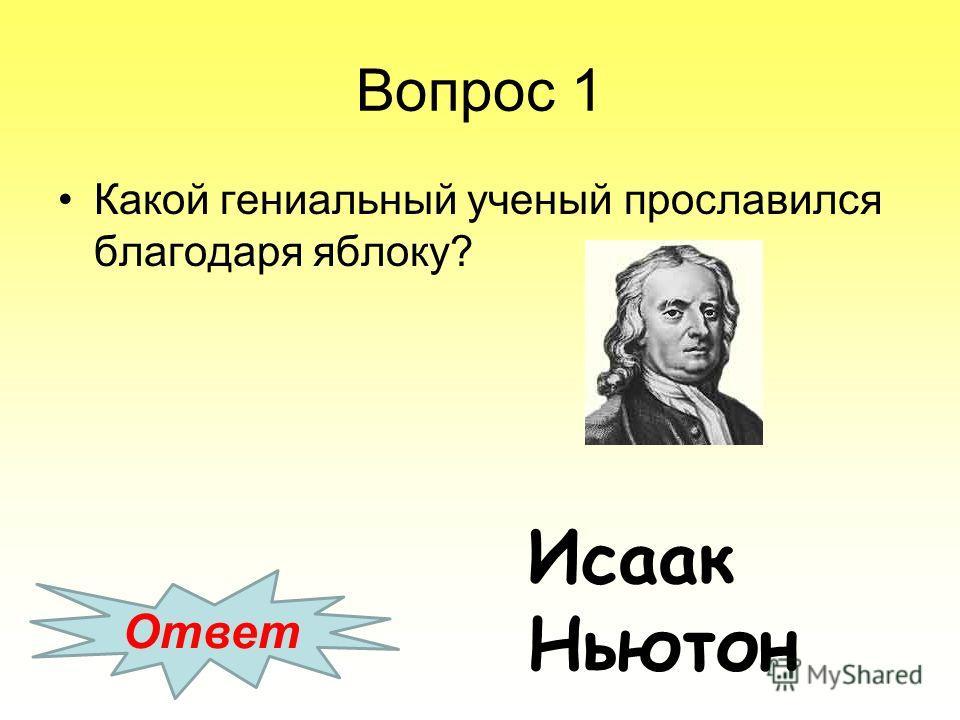 Вопрос 1 Какой гениальный ученый прославился благодаря яблоку? Ответ Исаак Ньютон