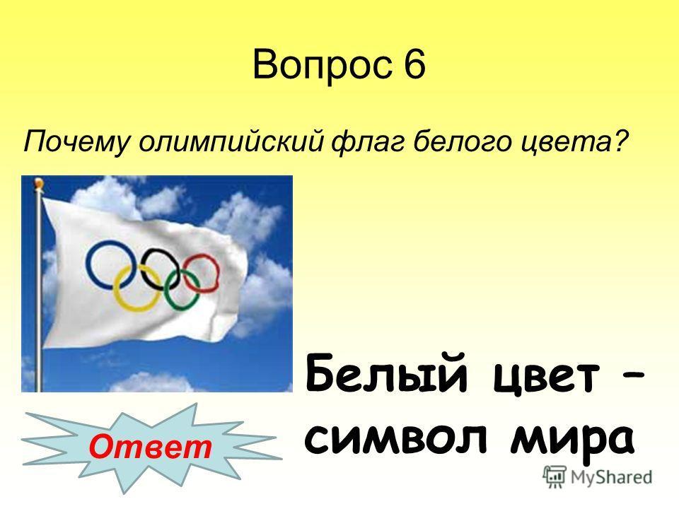 Вопрос 6 Почему олимпийский флаг белого цвета? Ответ Белый цвет – символ мира