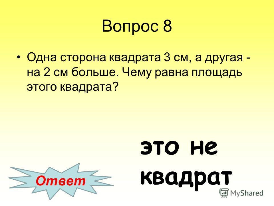 Вопрос 8 Одна сторона квадрата 3 см, а другая - на 2 см больше. Чему равна площадь этого квадрата? Ответ это не квадрат