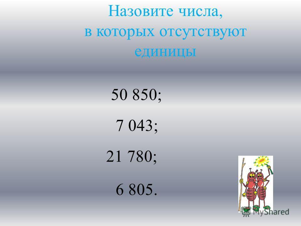 Назовите числа, в которых отсутствуют единицы 50 850; 7 043; 21 780; 6 805.