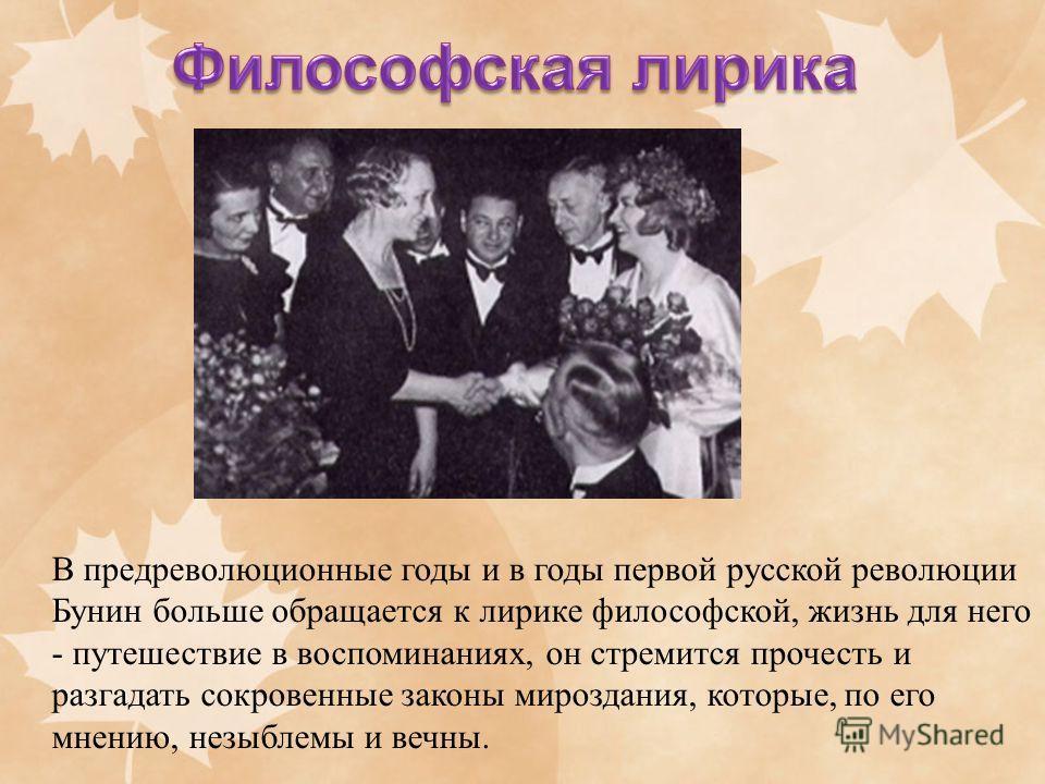 В предреволюционные годы и в годы первой русской революции Бунин больше обращается к лирике философской, жизнь для него - путешествие в воспоминаниях, он стремится прочесть и разгадать сокровенные законы мироздания, которые, по его мнению, незыблемы
