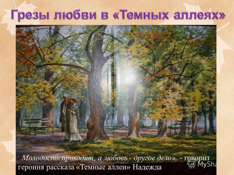 «Молодость проходит, а любовь - другое дело», - говорит героиня рассказа «Темные аллеи» Надежда