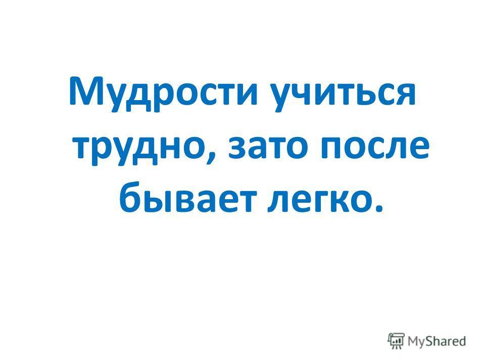 Мудрости учиться трудно, зато после бывает легко.