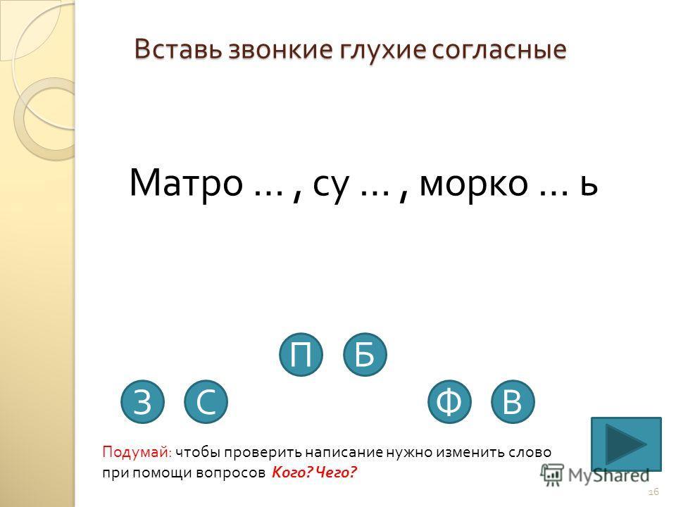 Вставь звонкие глухие согласные 16 Матро …, су …, морко … ь Подумай : чтобы проверить написание нужно изменить слово при помощи вопросов Кого ? Чего ? ЗС ПБ ФВ