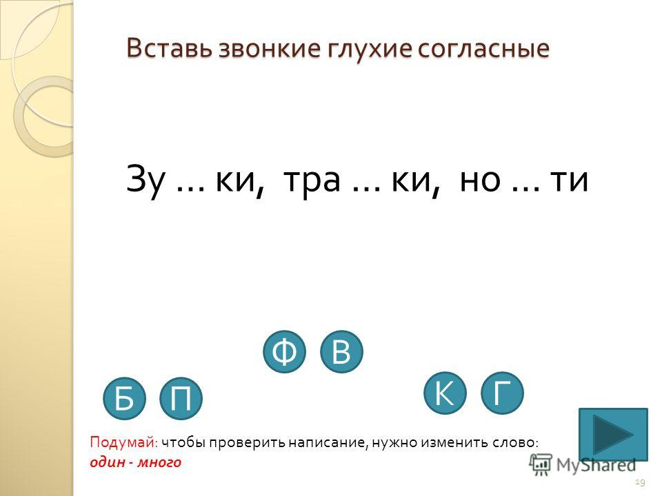 Вставь звонкие глухие согласные 19 Зу … ки, тра … ки, но … ти Подумай : чтобы проверить написание, нужно изменить слово : один - много ПБ ВФ КГ