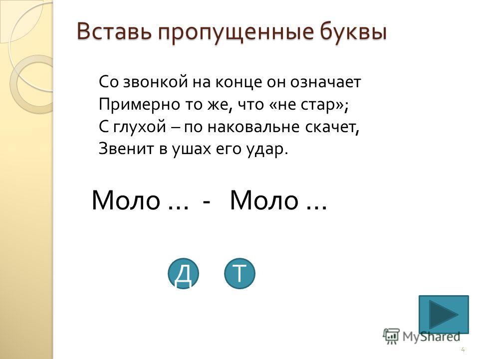 Вставь пропущенные буквы 4 Со звонкой на конце он означает Примерно то же, что « не стар »; С глухой – по наковальне скачет, Звенит в ушах его удар. Моло … - Моло … ДТ