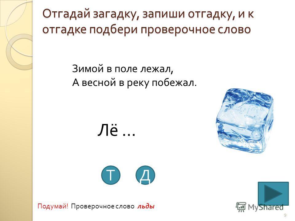 Отгадай загадку, запиши отгадку, и к отгадке подбери проверочное слово 9 Зимой в поле лежал, А весной в реку побежал. Лё … ТД Подумай ! Проверочное слово льды