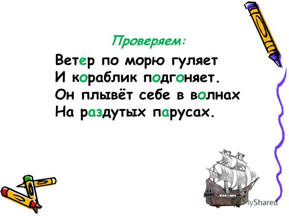 Ветер по морю гуляет И кораблик подгоняет. Он плывёт себе в волнах На раздутых парусах. Проверяем :