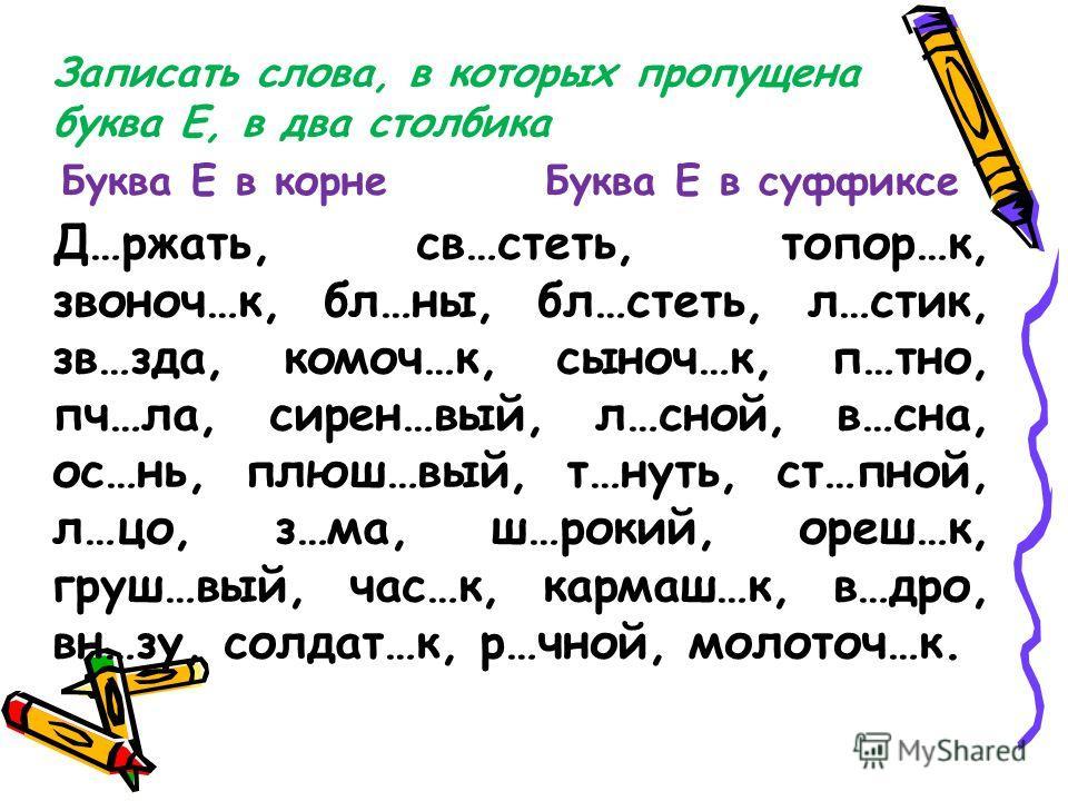 Записать слова, в которых пропущена буква Е, в два столбика Буква Е в корне Буква Е в суффиксе Д…ржать, св…стеть, топор…к, звоноч…к, бл…ны, бл…стеть, л…стик, зв…зда, комоч…к, сыноч…к, п…тно, пч…ла, сирен…вый, л…сной, в…сна, ос…нь, плюш…вый, т…нуть, с