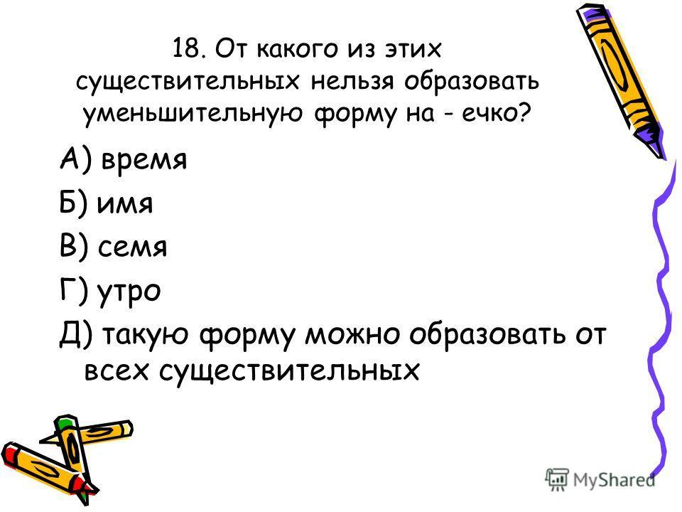 18. От какого из этих существительных нельзя образовать уменьшительную форму на - ечко? А) время Б) имя В) семя Г) утро Д) такую форму можно образовать от всех существительных