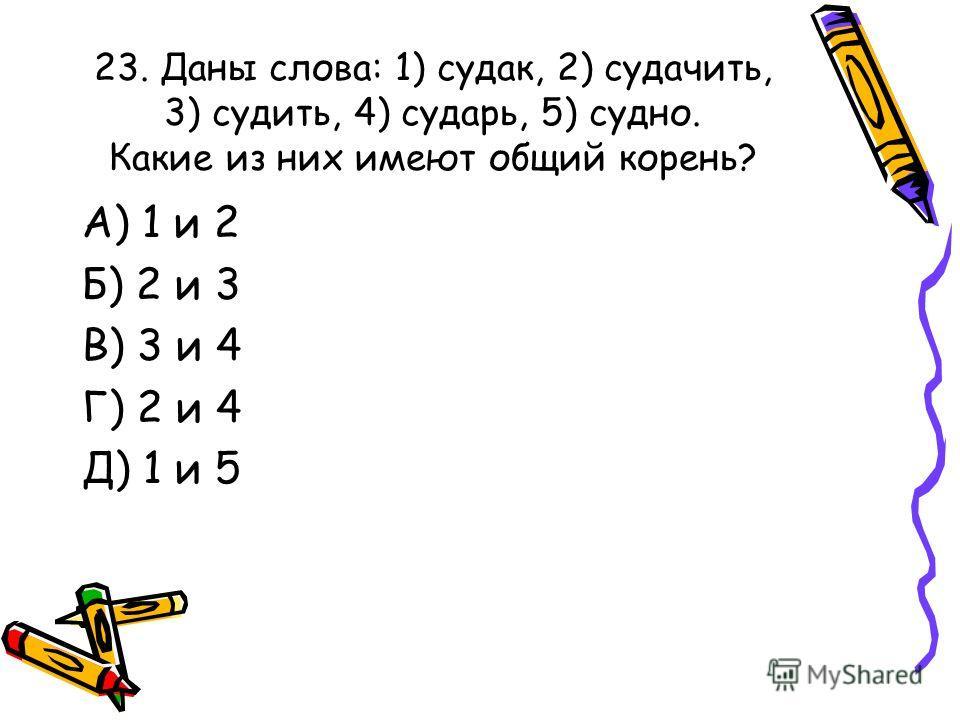 23. Даны слова: 1) судак, 2) судачить, 3) судить, 4) сударь, 5) судно. Какие из них имеют общий корень? А) 1 и 2 Б) 2 и 3 В) 3 и 4 Г) 2 и 4 Д) 1 и 5