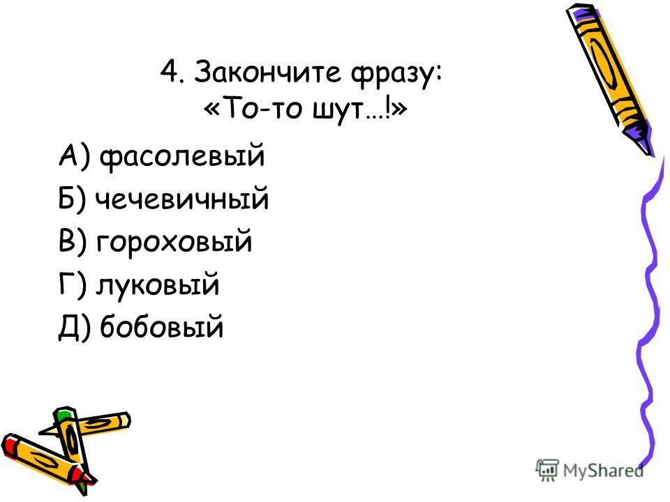 4. Закончите фразу: «То-то шут…!» А) фасолевый Б) чечевичный В) гороховый Г) луковый Д) бобовый