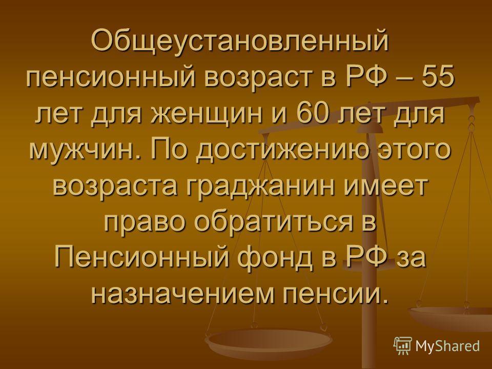 Общеустановленный пенсионный возраст в РФ – 55 лет для женщин и 60 лет для мужчин. По достижению этого возраста граджанин имеет право обратиться в Пенсионный фонд в РФ за назначением пенсии.