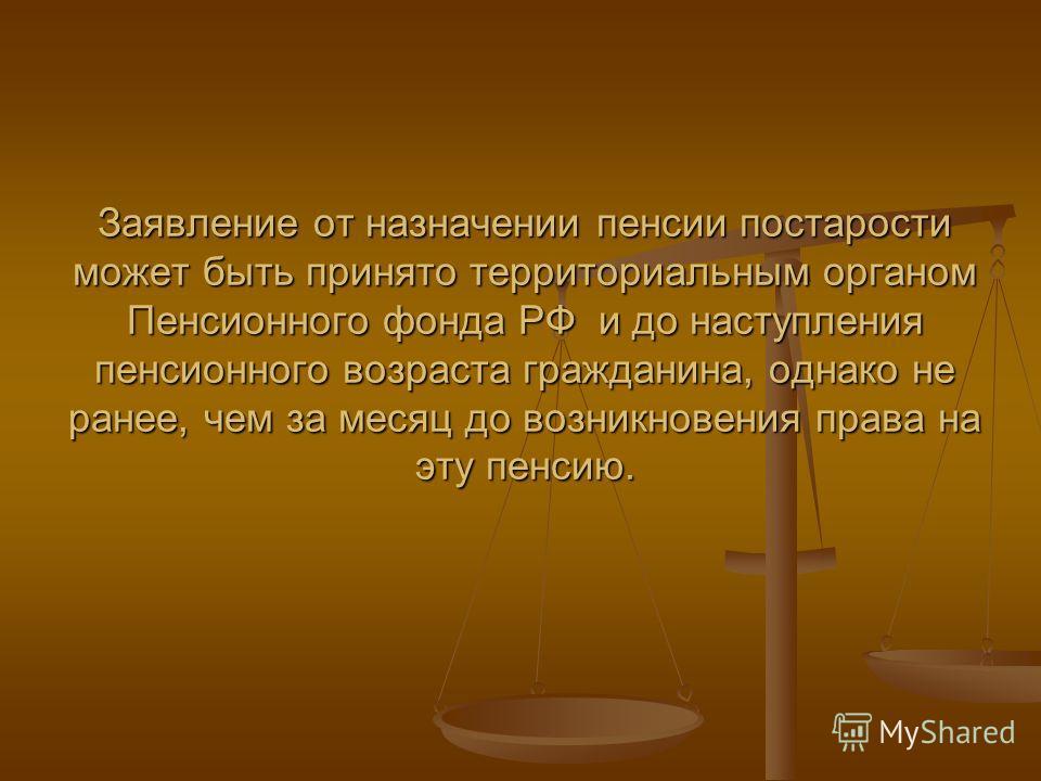 Заявление от назначении пенсии постарости может быть принято территориальным органом Пенсионного фонда РФ и до наступления пенсионного возраста гражданина, однако не ранее, чем за месяц до возникновения права на эту пенсию.