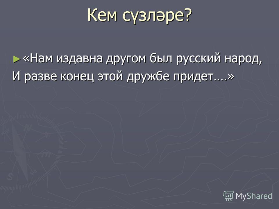 Кем сүзләре? «Нам издавна другом был русский народ, «Нам издавна другом был русский народ, И разве конец этой дружбе придет….»