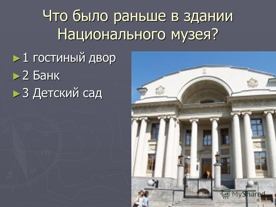 Что было раньше в здании Национального музея? 1 гостиный двор 1 гостиный двор 2 Банк 2 Банк 3 Детский сад 3 Детский сад