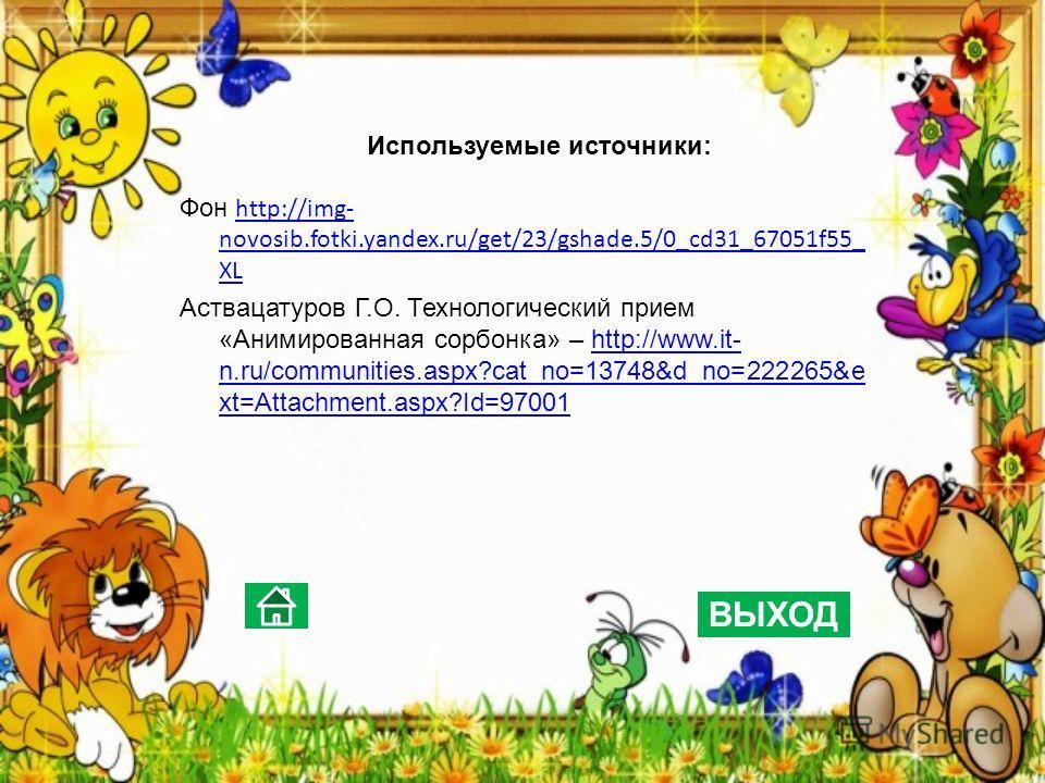Используемые источники: Фон http://img- novosib.fotki.yandex.ru/get/23/gshade.5/0_cd31_67051f55_ XL http://img- novosib.fotki.yandex.ru/get/23/gshade.5/0_cd31_67051f55_ XL Аствацатуров Г.О. Технологический прием «Анимированная сорбонка» – http://www.
