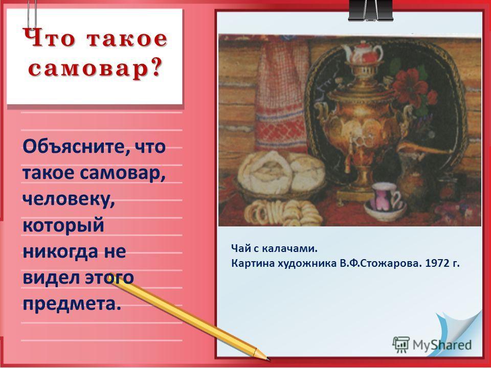 Что такое самовар? Объясните, что такое самовар, человеку, который никогда не видел этого предмета. Чай с калачами. Картина художника В.Ф.Стожарова. 1972 г.