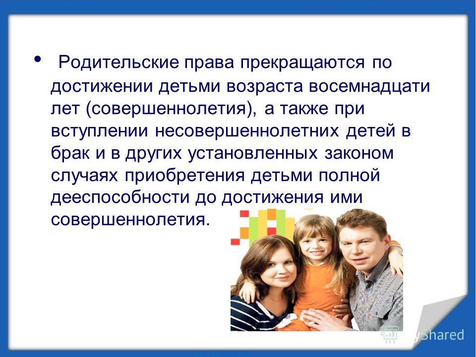 Родительские права прекращаются по достижении детьми возраста восемнадцати лет (совершеннолетия), а также при вступлении несовершеннолетних детей в брак и в других установленных законом случаях приобретения детьми полной дееспособности до достижения
