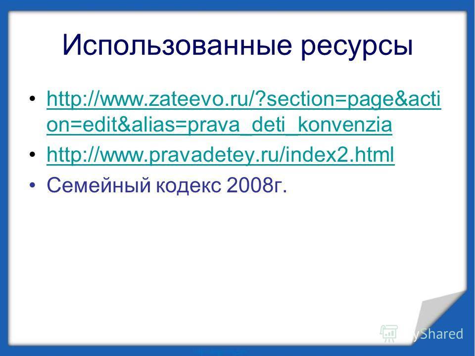 Использованные ресурсы http://www.zateevo.ru/?section=page&acti on=edit&alias=prava_deti_konvenziahttp://www.zateevo.ru/?section=page&acti on=edit&alias=prava_deti_konvenzia http://www.pravadetey.ru/index2. html Семейный кодекс 2008 г.