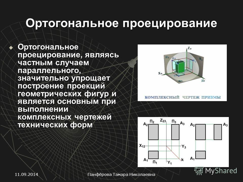 Ортогональное проецирование Ортогональное проецирование, являясь частным случаем параллельного, значительно упрощает построение проекций геометрических фигур и является основным при выполнении комплексных чертежей технических форм Ортогональное проец