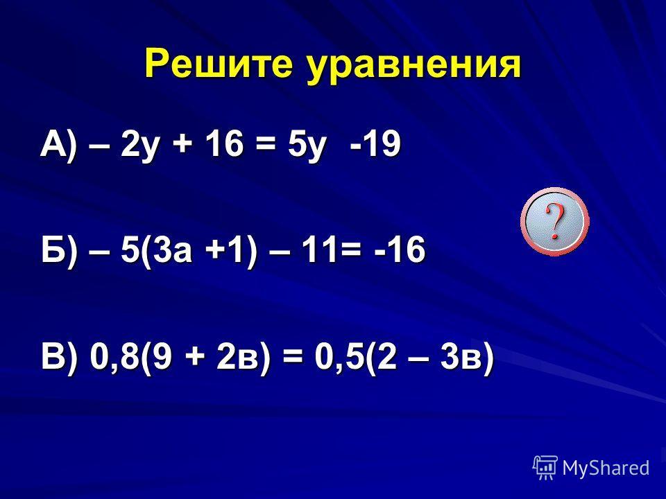 Решите уравнения А) – 2y + 16 = 5y -19 Б) – 5(3 а +1) – 11= -16 В) 0,8(9 + 2 в) = 0,5(2 – 3 в)