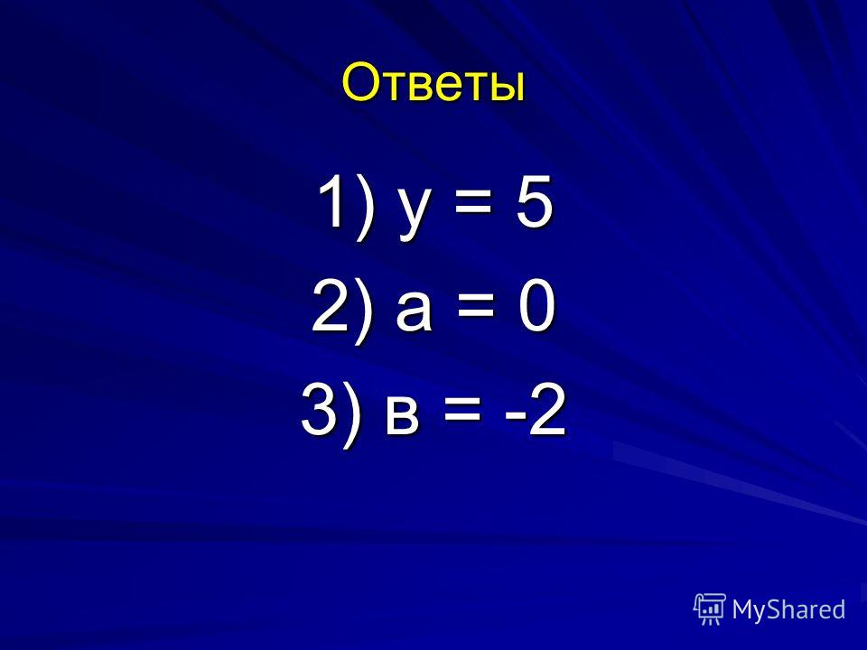 Ответы 1) y = 5 2) а = 0 3) в = -2