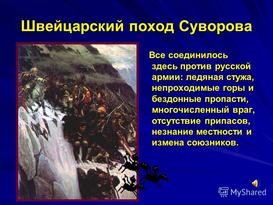 Швейцарский поход Суворова Все соединилось здесь против русской армии: ледяная стужа, непроходимые горы и бездонные пропасти, многочисленный враг, отсутствие припасов, незнание местности и измена союзников. Все соединилось здесь против русской армии: