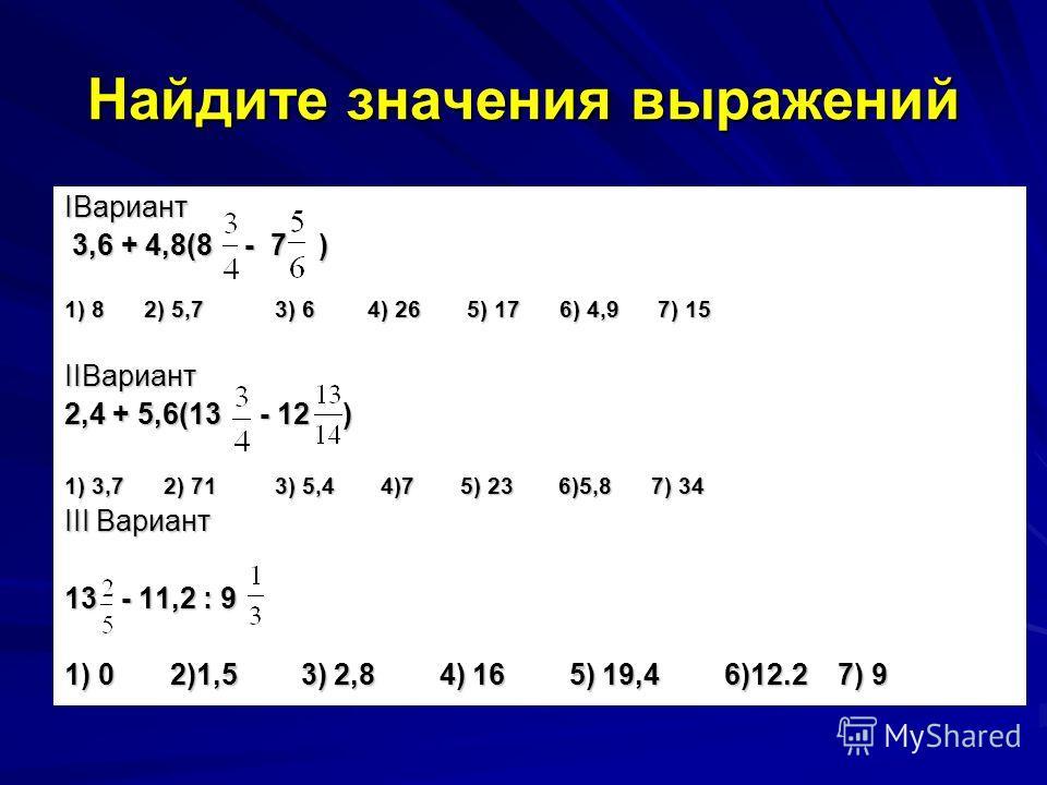 Найдите значения выражений IВариант 3,6 + 4,8(8 - 7 ) 3,6 + 4,8(8 - 7 ) 1) 8 2) 5,7 3) 6 4) 26 5) 17 6) 4,9 7) 15 IIВариант 2,4 + 5,6(13 - 12 ) 1) 3,7 2) 71 3) 5,4 4)7 5) 23 6)5,8 7) 34 III Вариант 13 - 11,2 : 9 1) 0 2)1,5 3) 2,8 4) 16 5) 19,4 6)12.2