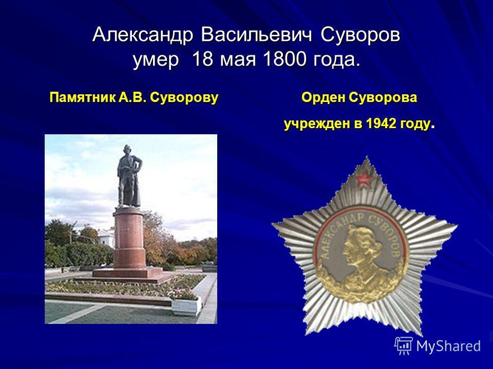 Александр Васильевич Суворов умер 18 мая 1800 года. Памятник А.В. Суворову Орден Суворова учрежден в 1942 году.