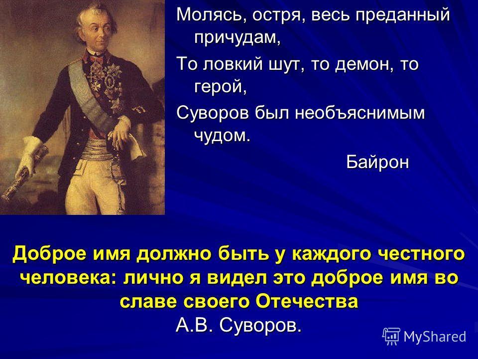 Доброе имя должно быть у каждого честного человека: лично я видел это доброе имя во славе своего Отечества А.В. Суворов. Молясь, остря, весь преданный причудам, То ловкий шут, то демон, то герой, Суворов был необъяснимым чудом. Байрон Байрон
