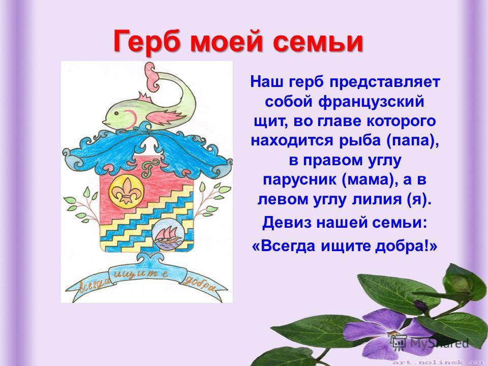 Герб моей семьи Наш герб представляет собой французский щит, во главе которого находится рыба (папа), в правом углу парусник (мама), а в левом углу лилия (я). Девиз нашей семьи: «Всегда ищите добра!»