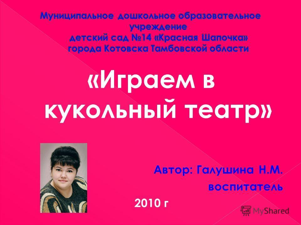 «Играем в кукольный театр» Автор: Галушина Н.М. воспитатель 2010 г