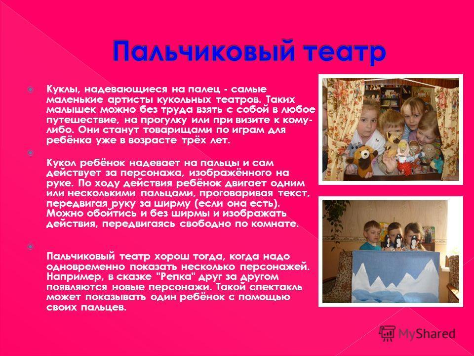 Куклы, надевающиеся на палец - самые маленькие артисты кукольных театров. Таких малышек можно без труда взять с собой в любое путешествие, на прогулку или при визите к кому- либо. Они станут товарищами по играм для ребёнка уже в возрасте трёх лет. Ку